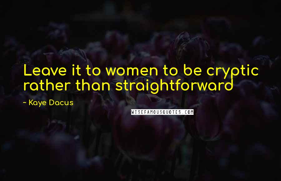 Kaye Dacus quotes: Leave it to women to be cryptic rather than straightforward