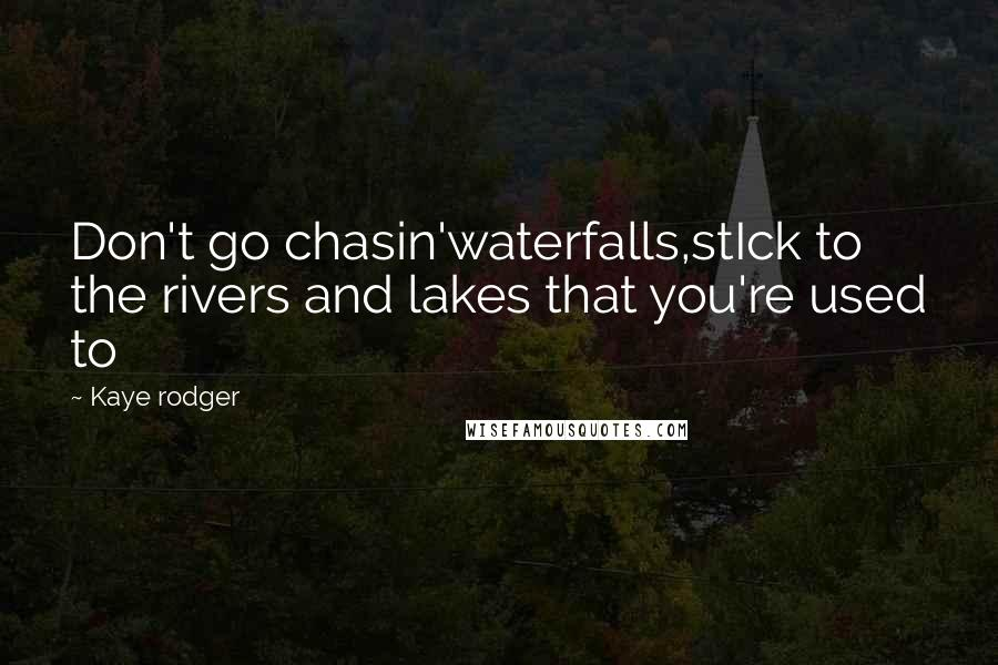 Kaye Rodger quotes: Don't go chasin'waterfalls,stIck to the rivers and lakes that you're used to