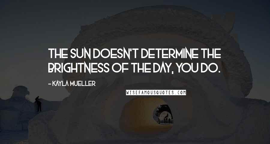Kayla Mueller quotes: The sun doesn't determine the brightness of the day, you do.