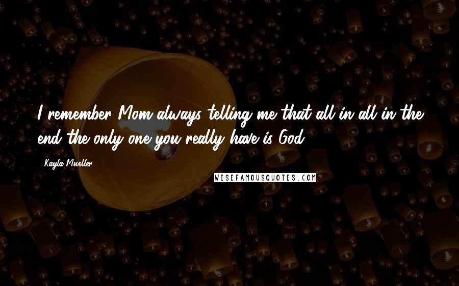 Kayla Mueller quotes: I remember Mom always telling me that all in all in the end the only one you really have is God.