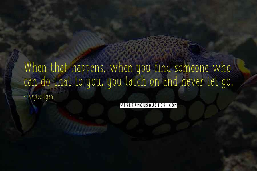 Kaylee Ryan quotes: When that happens, when you find someone who can do that to you, you latch on and never let go.