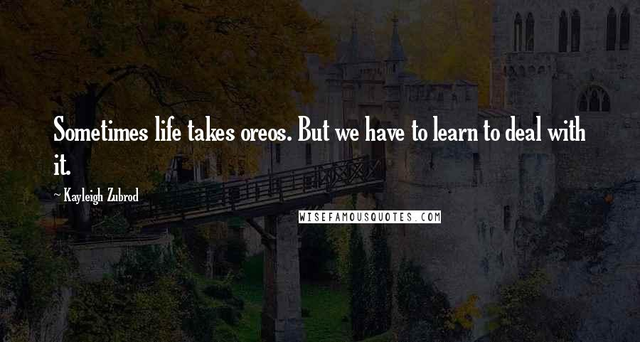 Kayleigh Zubrod quotes: Sometimes life takes oreos. But we have to learn to deal with it.