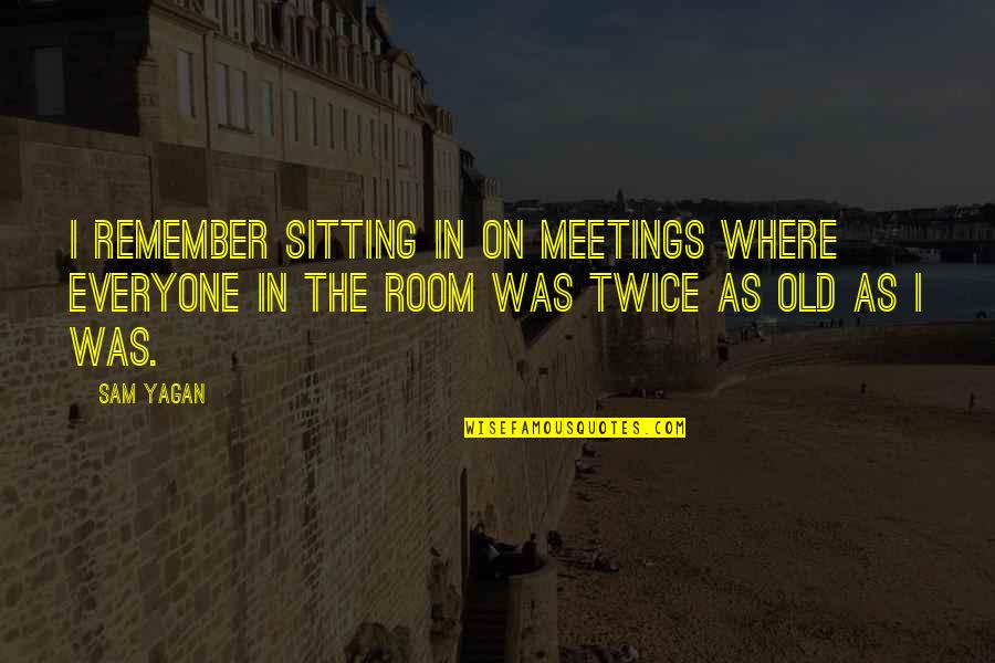 Kayson's Quotes By Sam Yagan: I remember sitting in on meetings where everyone