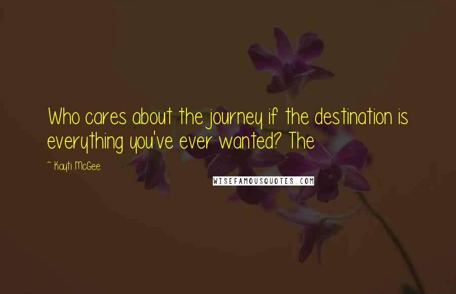 Kayti McGee quotes: Who cares about the journey if the destination is everything you've ever wanted? The