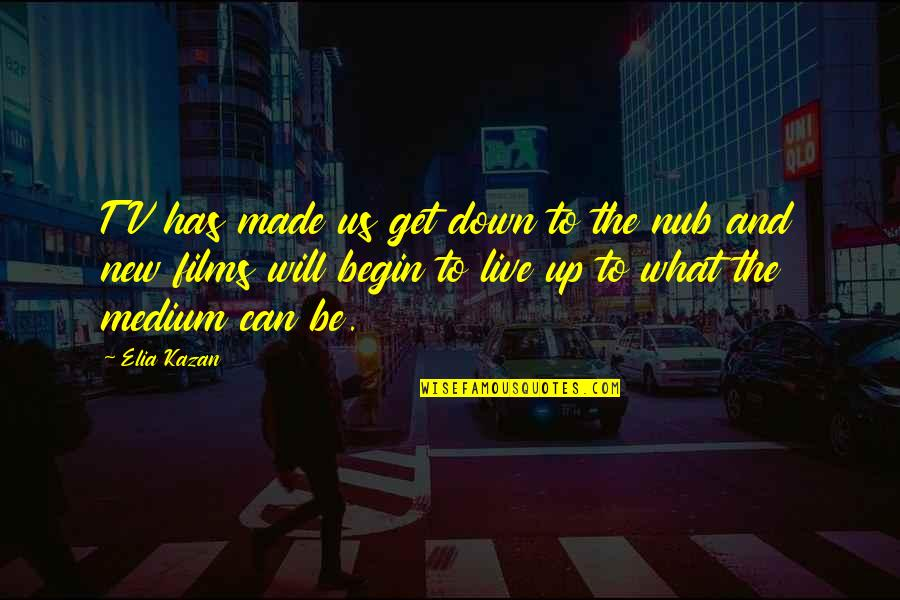 Kazan's Quotes By Elia Kazan: TV has made us get down to the