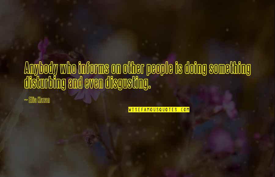 Kazan's Quotes By Elia Kazan: Anybody who informs on other people is doing