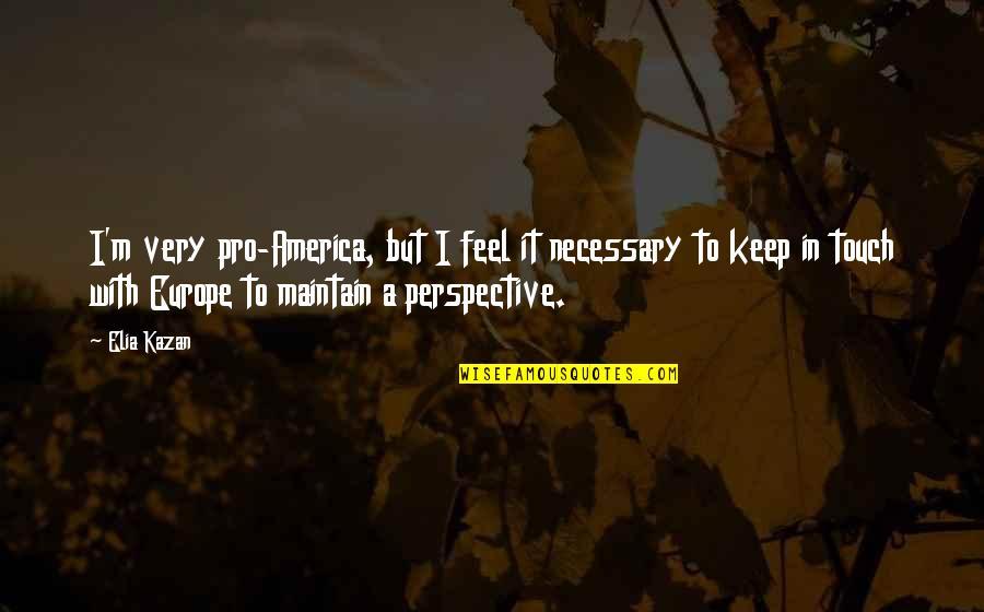 Kazan's Quotes By Elia Kazan: I'm very pro-America, but I feel it necessary