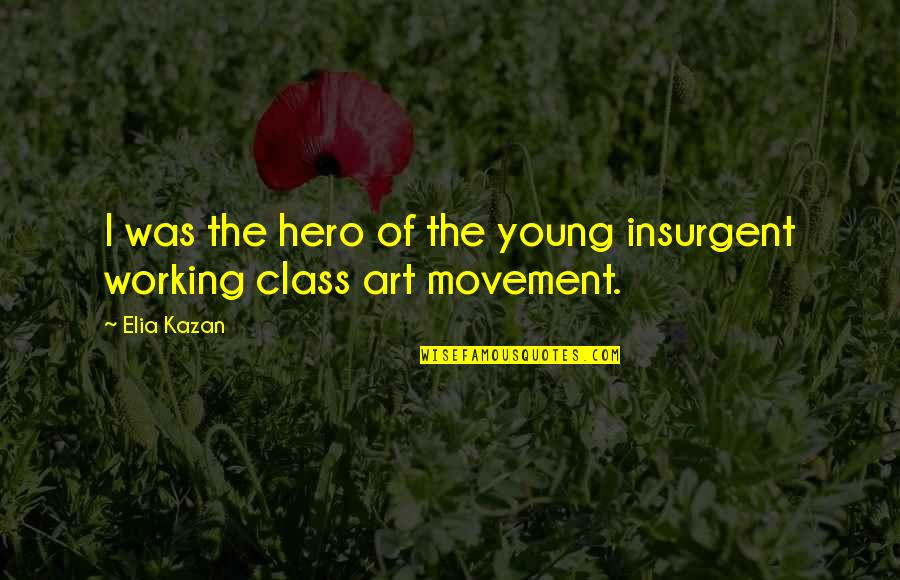 Kazan's Quotes By Elia Kazan: I was the hero of the young insurgent