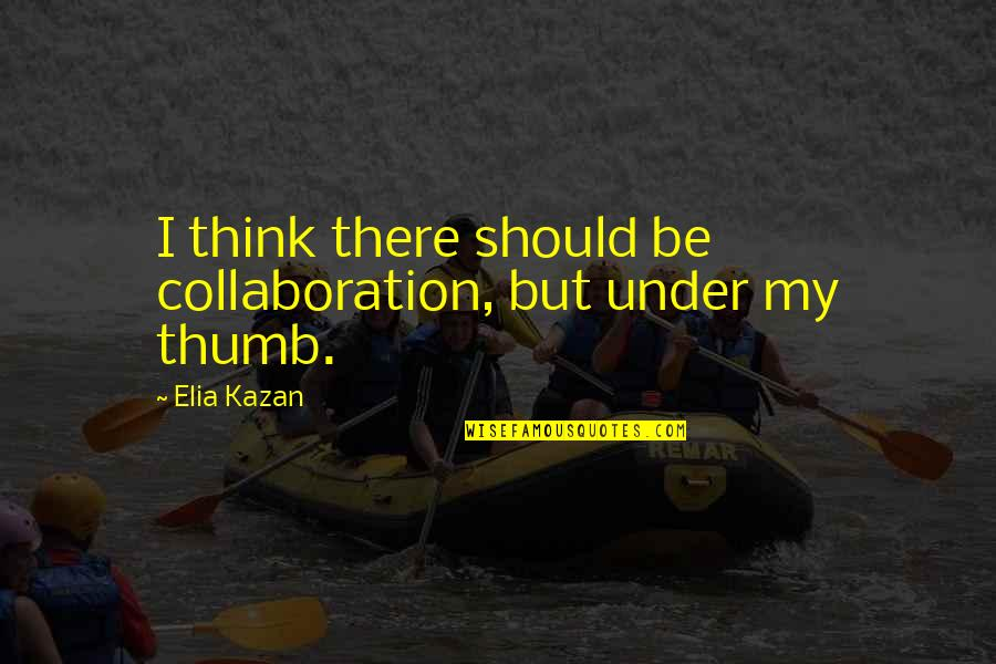 Kazan's Quotes By Elia Kazan: I think there should be collaboration, but under