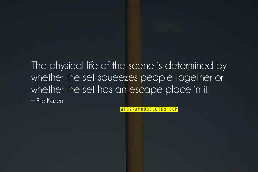Kazan's Quotes By Elia Kazan: The physical life of the scene is determined
