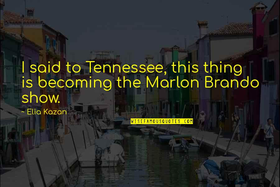 Kazan's Quotes By Elia Kazan: I said to Tennessee, this thing is becoming
