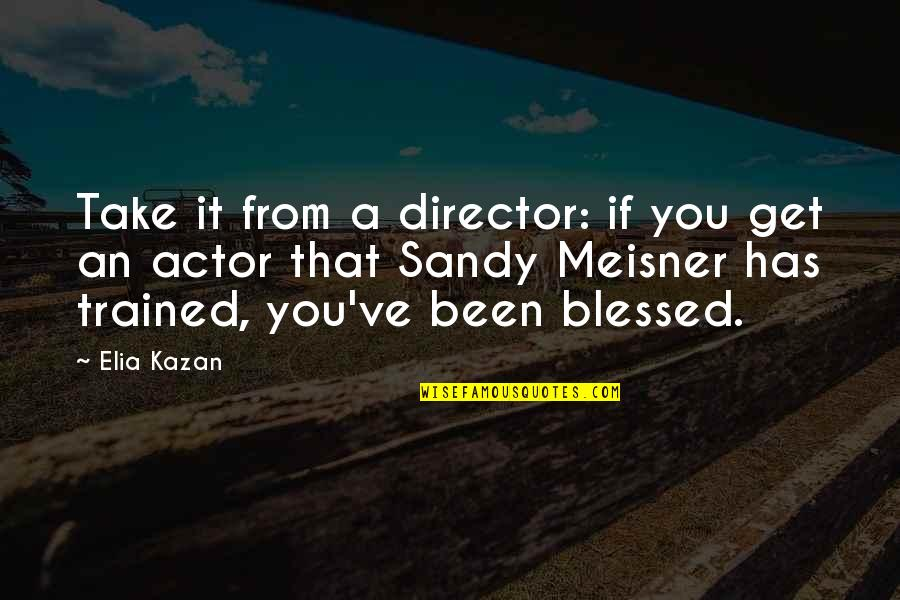 Kazan's Quotes By Elia Kazan: Take it from a director: if you get