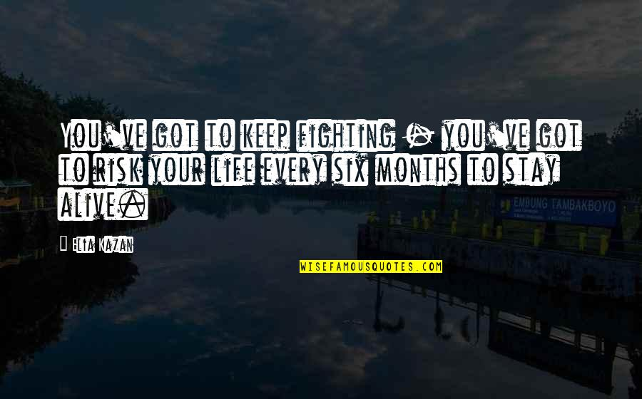 Kazan's Quotes By Elia Kazan: You've got to keep fighting - you've got