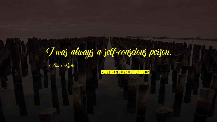 Kazan's Quotes By Elia Kazan: I was always a self-conscious person.