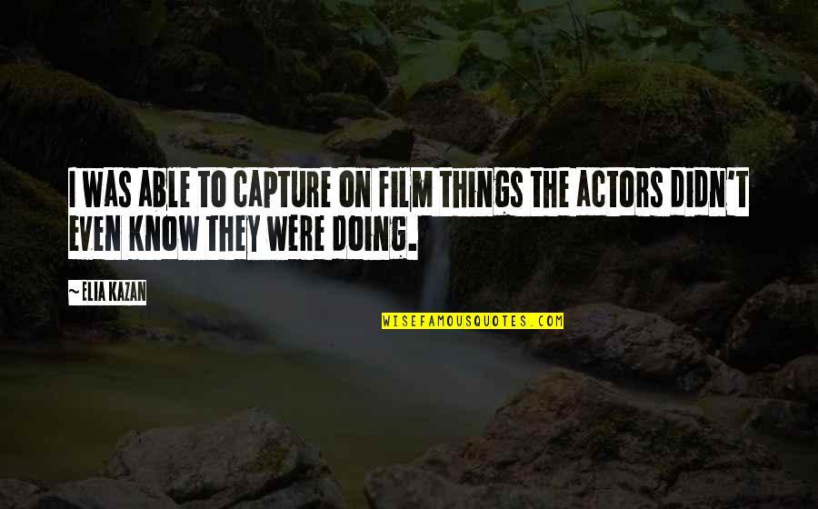 Kazan's Quotes By Elia Kazan: I was able to capture on film things