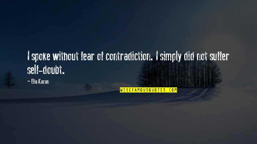 Kazan's Quotes By Elia Kazan: I spoke without fear of contradiction. I simply