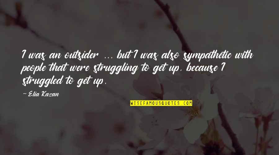 Kazan's Quotes By Elia Kazan: I was an outsider ... but I was