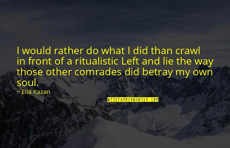 Kazan's Quotes By Elia Kazan: I would rather do what I did than