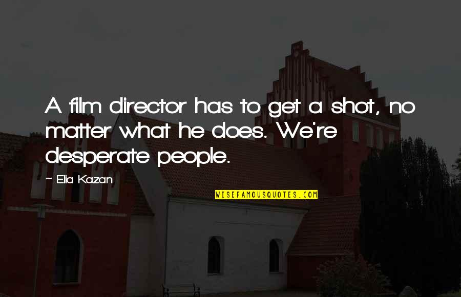Kazan's Quotes By Elia Kazan: A film director has to get a shot,