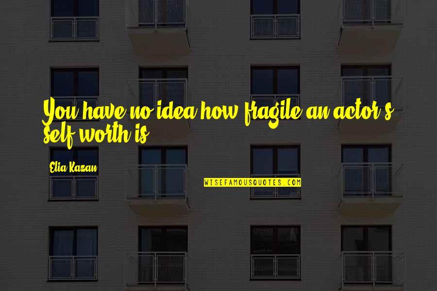 Kazan's Quotes By Elia Kazan: You have no idea how fragile an actor's