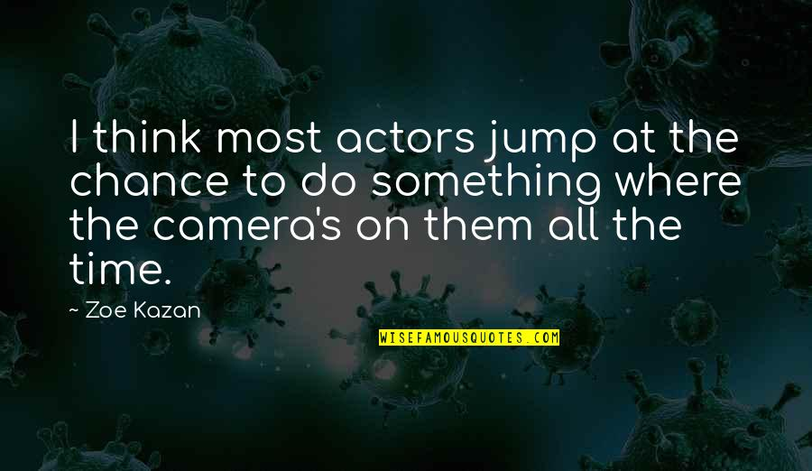Kazan's Quotes By Zoe Kazan: I think most actors jump at the chance