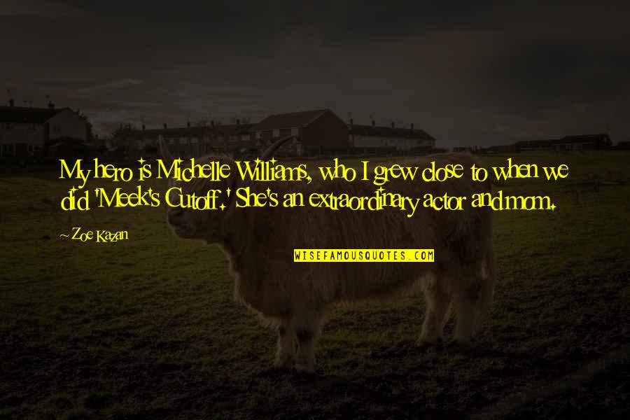 Kazan's Quotes By Zoe Kazan: My hero is Michelle Williams, who I grew