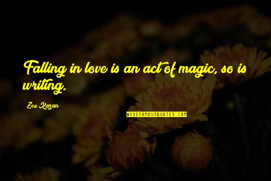 Kazan's Quotes By Zoe Kazan: Falling in love is an act of magic,