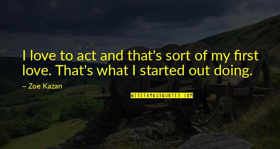 Kazan's Quotes By Zoe Kazan: I love to act and that's sort of
