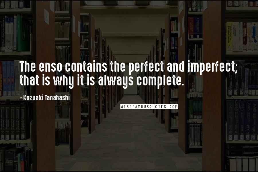 Kazuaki Tanahashi quotes: The enso contains the perfect and imperfect; that is why it is always complete.