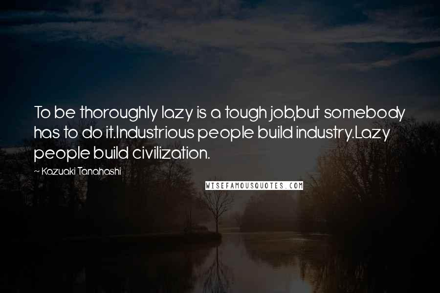 Kazuaki Tanahashi quotes: To be thoroughly lazy is a tough job,but somebody has to do it.Industrious people build industry.Lazy people build civilization.