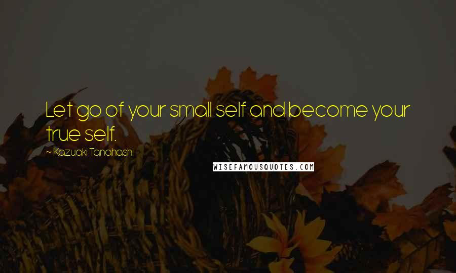 Kazuaki Tanahashi quotes: Let go of your small self and become your true self.