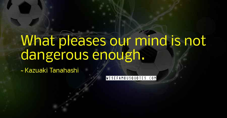 Kazuaki Tanahashi quotes: What pleases our mind is not dangerous enough.