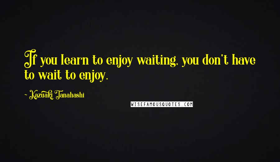 Kazuaki Tanahashi quotes: If you learn to enjoy waiting, you don't have to wait to enjoy.