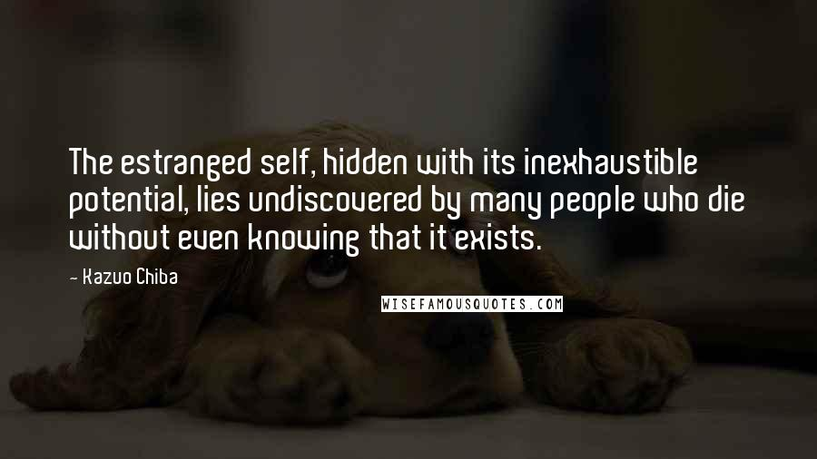 Kazuo Chiba quotes: The estranged self, hidden with its inexhaustible potential, lies undiscovered by many people who die without even knowing that it exists.