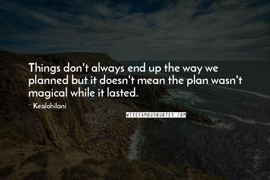 Kealohilani quotes: Things don't always end up the way we planned but it doesn't mean the plan wasn't magical while it lasted.