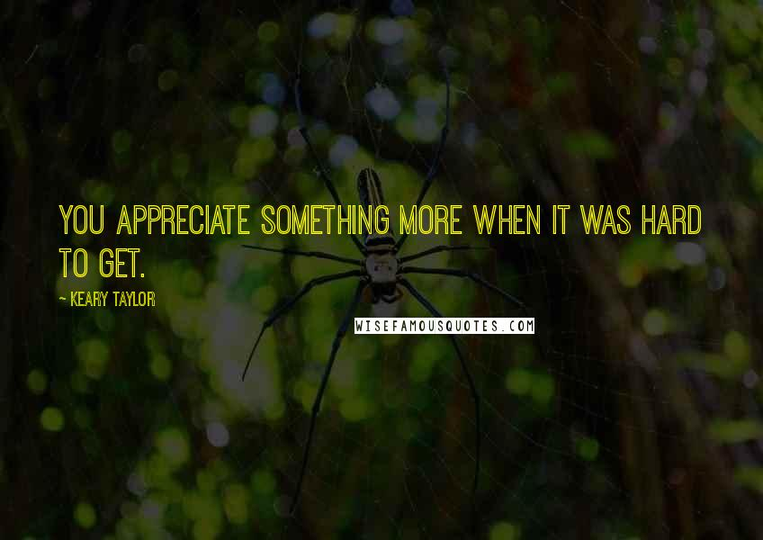 Keary Taylor quotes: You appreciate something more when it was hard to get.