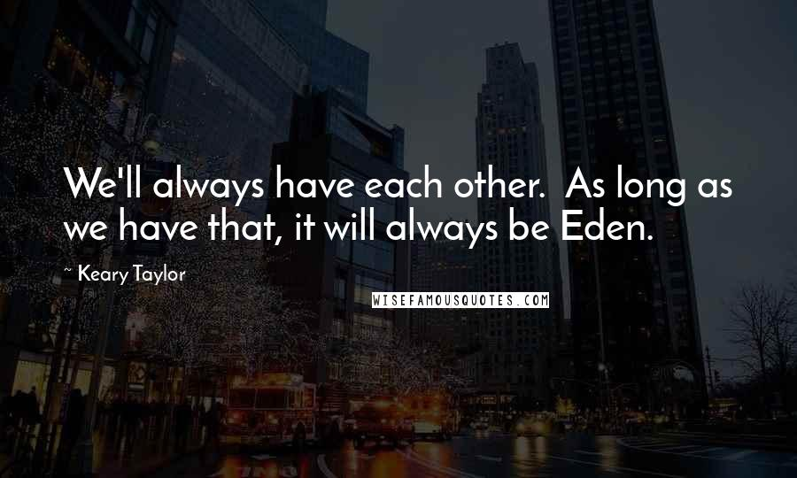 Keary Taylor quotes: We'll always have each other. As long as we have that, it will always be Eden.