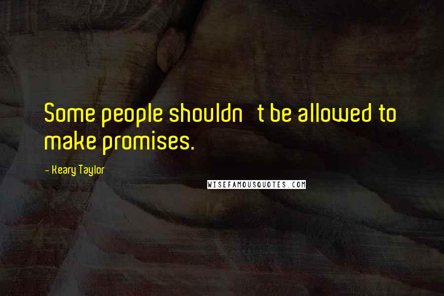 Keary Taylor quotes: Some people shouldn't be allowed to make promises.