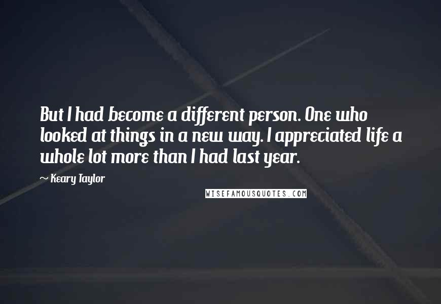 Keary Taylor quotes: But I had become a different person. One who looked at things in a new way. I appreciated life a whole lot more than I had last year.