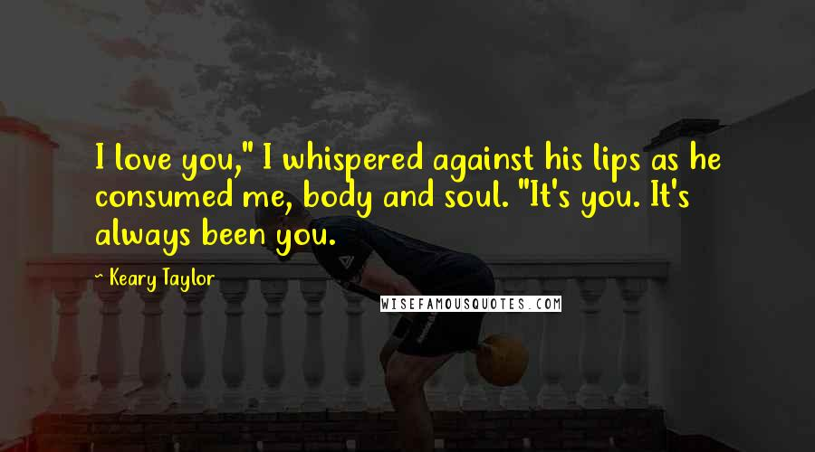 "Keary Taylor quotes: I love you,"" I whispered against his lips as he consumed me, body and soul. ""It's you. It's always been you."