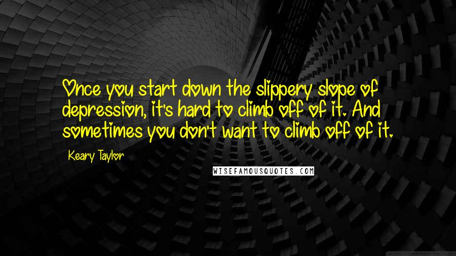 Keary Taylor quotes: Once you start down the slippery slope of depression, it's hard to climb off of it. And sometimes you don't want to climb off of it.