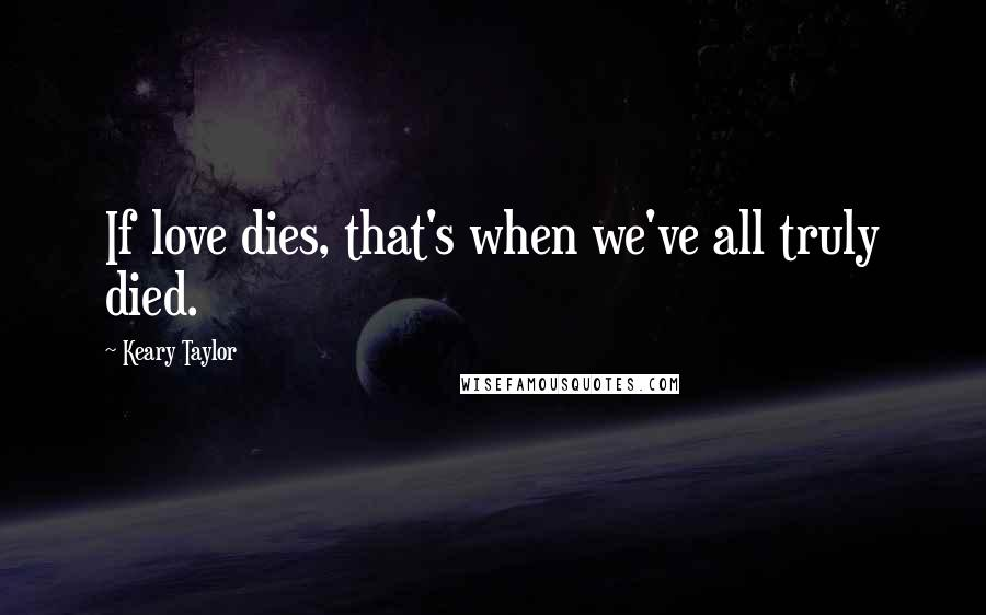 Keary Taylor quotes: If love dies, that's when we've all truly died.