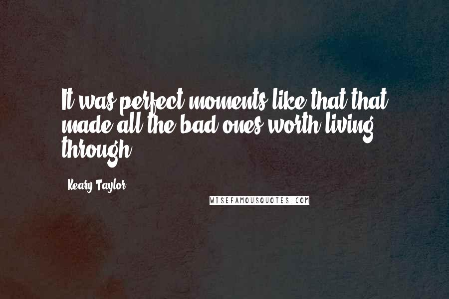 Keary Taylor quotes: It was perfect moments like that that made all the bad ones worth living through.