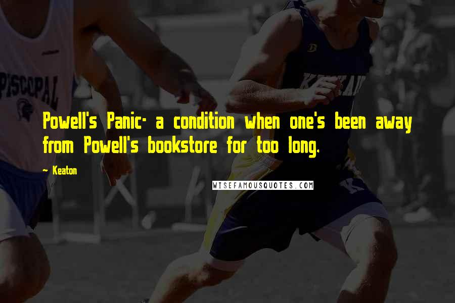 Keaton quotes: Powell's Panic- a condition when one's been away from Powell's bookstore for too long.