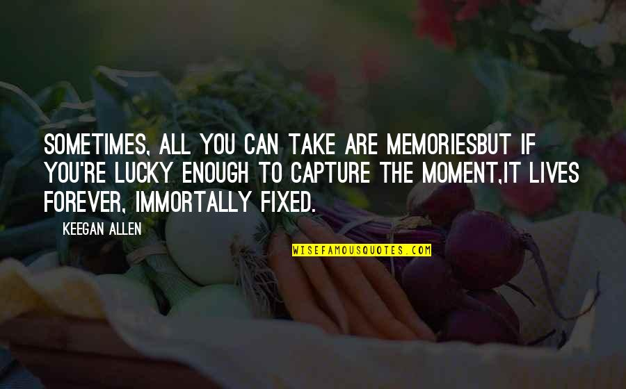 Keegan Allen Quotes By Keegan Allen: Sometimes, all you can take are memoriesBut if
