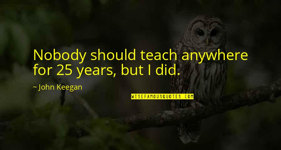 Keegan Quotes By John Keegan: Nobody should teach anywhere for 25 years, but