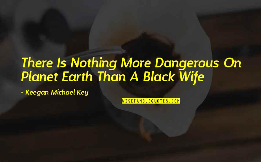 Keegan Quotes By Keegan-Michael Key: There Is Nothing More Dangerous On Planet Earth