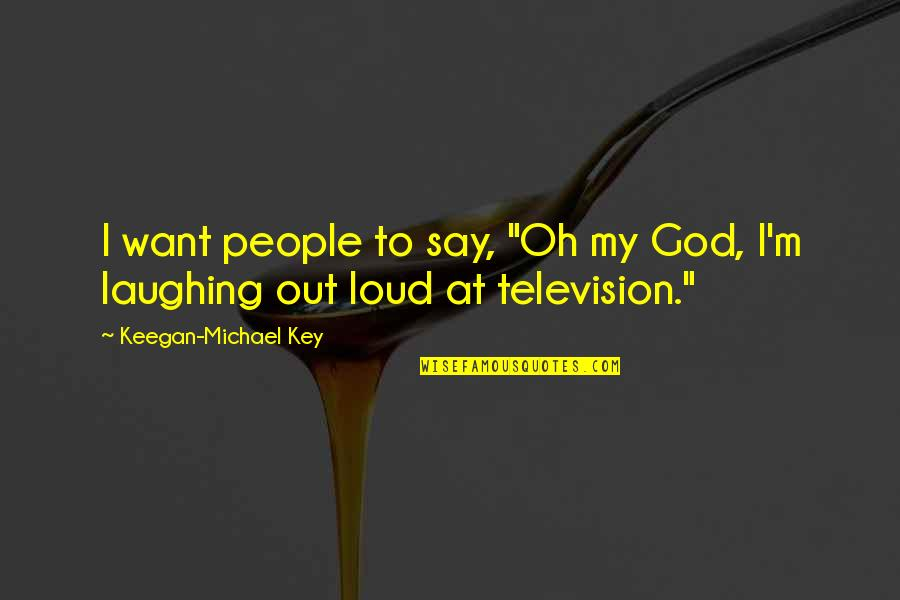 "Keegan Quotes By Keegan-Michael Key: I want people to say, ""Oh my God,"