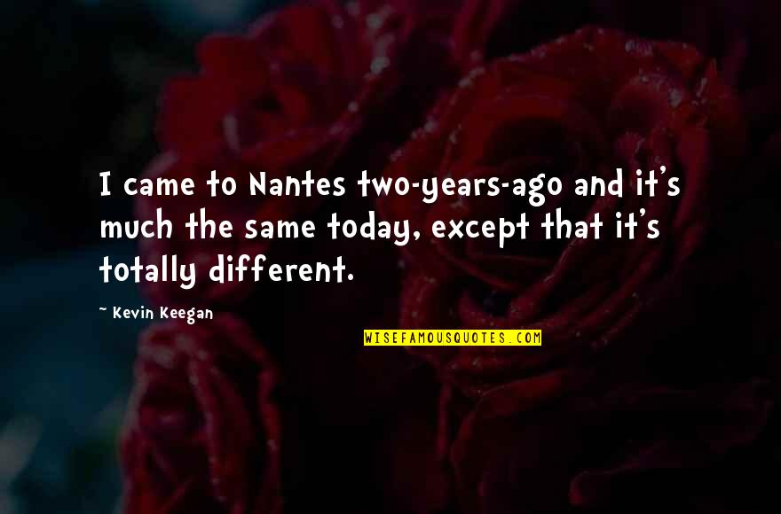Keegan Quotes By Kevin Keegan: I came to Nantes two-years-ago and it's much
