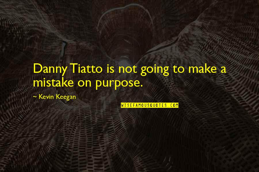Keegan Quotes By Kevin Keegan: Danny Tiatto is not going to make a